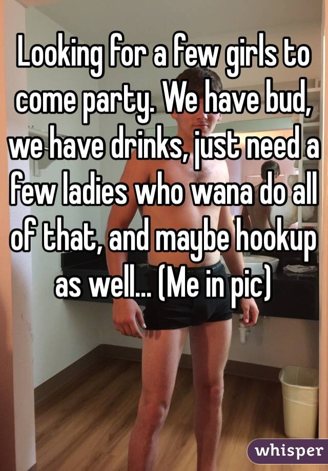 Looking for a few girls to come party. We have bud, we have drinks, just need a few ladies who wana do all of that, and maybe hookup as well... (Me in pic)
