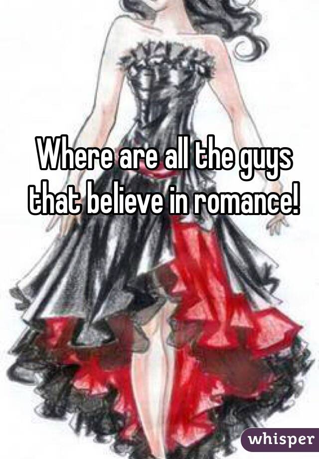 Where are all the guys that believe in romance!