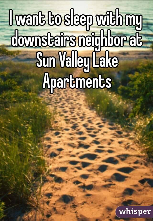 I want to sleep with my downstairs neighbor at Sun Valley Lake Apartments