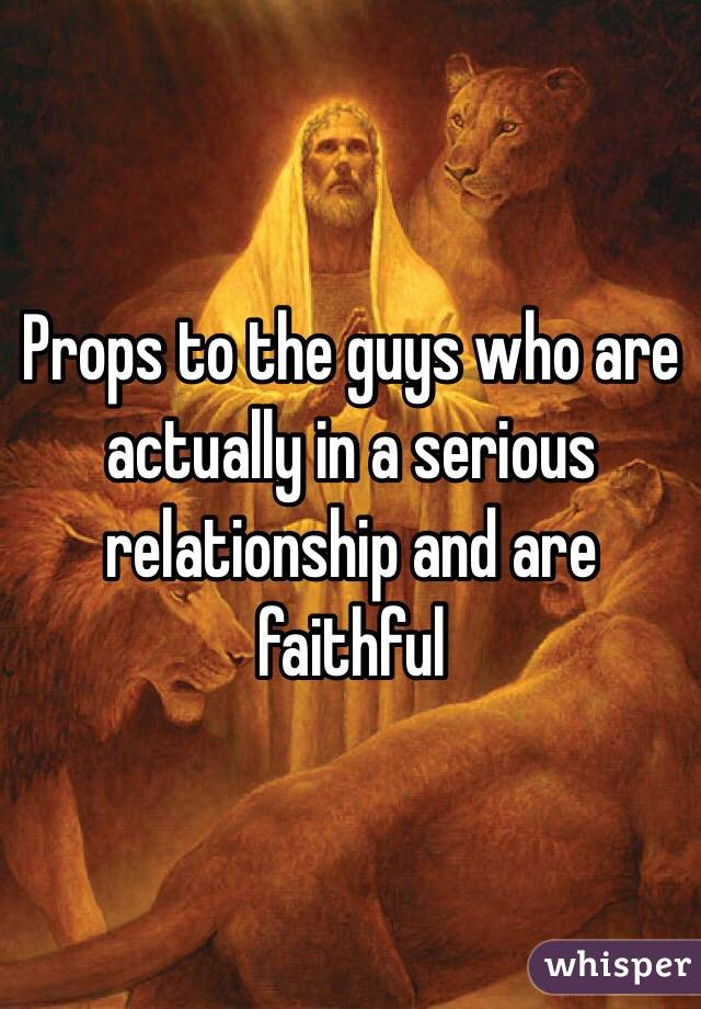 Props to the guys who are actually in a serious relationship and are faithful