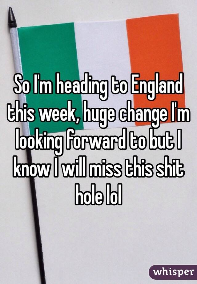 So I'm heading to England this week, huge change I'm looking forward to but I know I will miss this shit hole lol