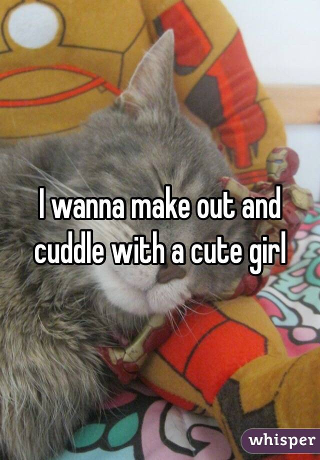 I wanna make out and cuddle with a cute girl