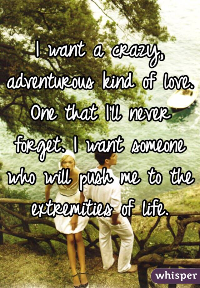 I want a crazy, adventurous kind of love. One that I'll never forget. I want someone who will push me to the extremities of life.