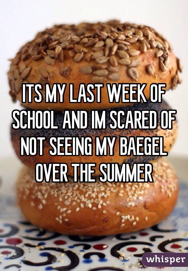 ITS MY LAST WEEK OF SCHOOL AND IM SCARED OF NOT SEEING MY BAEGEL OVER THE SUMMER