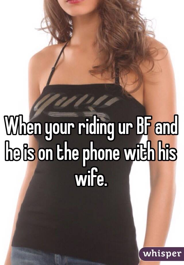 When your riding ur BF and he is on the phone with his wife.