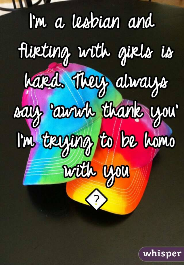 I'm a lesbian and flirting with girls is hard. They always say 'awwh thank you' I'm trying to be homo with you 😂