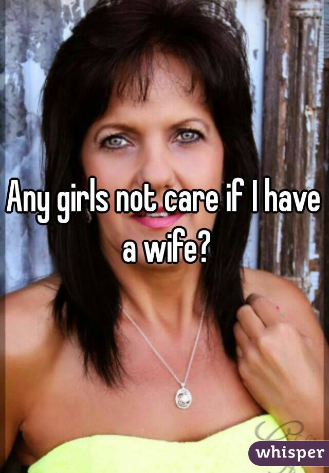 Any girls not care if I have a wife?