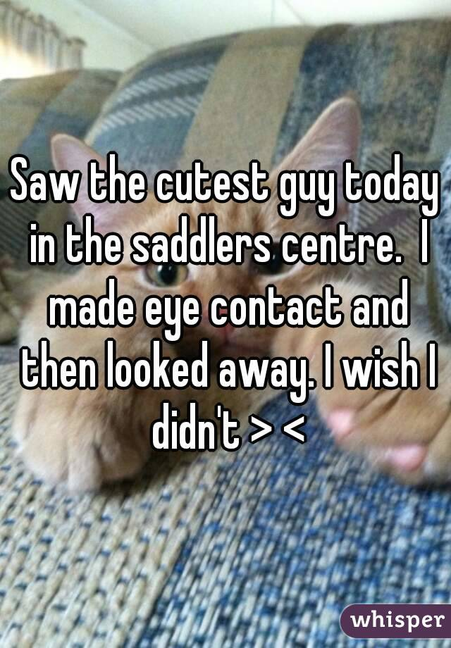 Saw the cutest guy today in the saddlers centre.  I made eye contact and then looked away. I wish I didn't > <
