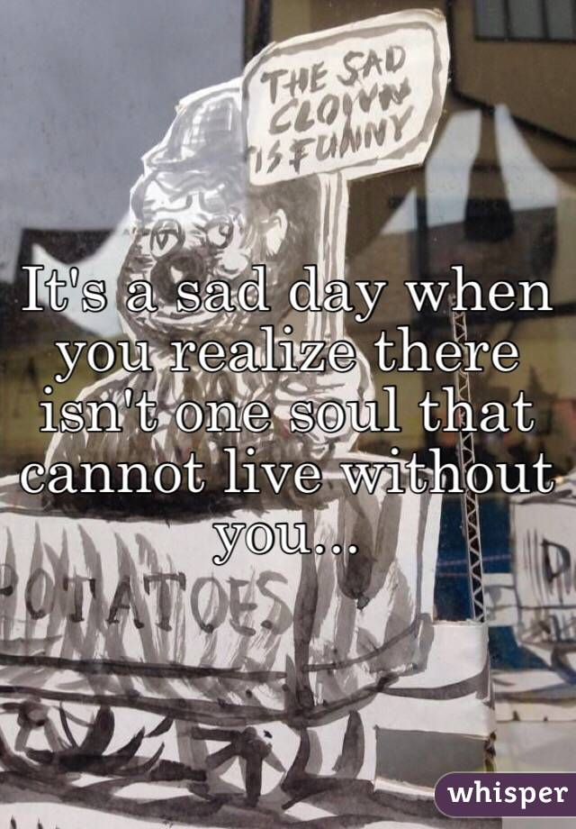 It's a sad day when you realize there isn't one soul that cannot live without you...