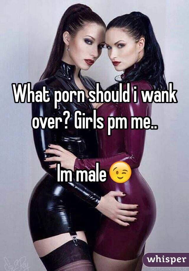 What porn should i wank over? Girls pm me..  Im male😉