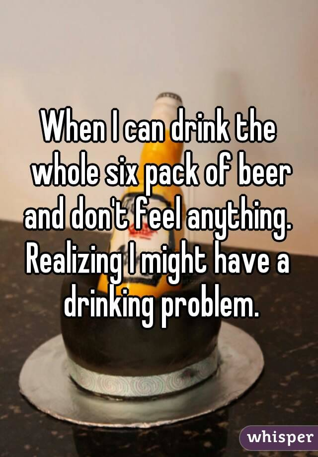 When I can drink the whole six pack of beer and don't feel anything.  Realizing I might have a drinking problem.