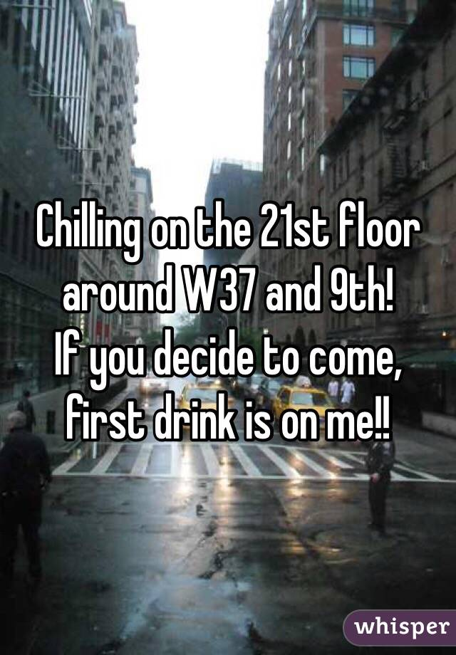 Chilling on the 21st floor around W37 and 9th! If you decide to come, first drink is on me!!