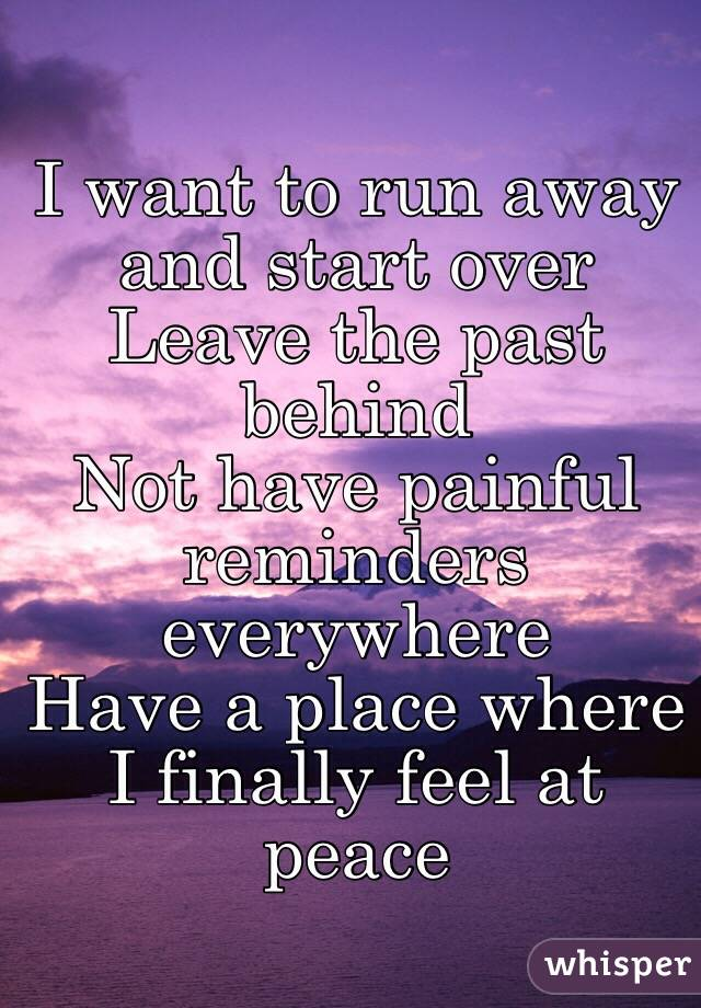 I want to run away and start over Leave the past behind Not have painful reminders everywhere  Have a place where  I finally feel at peace