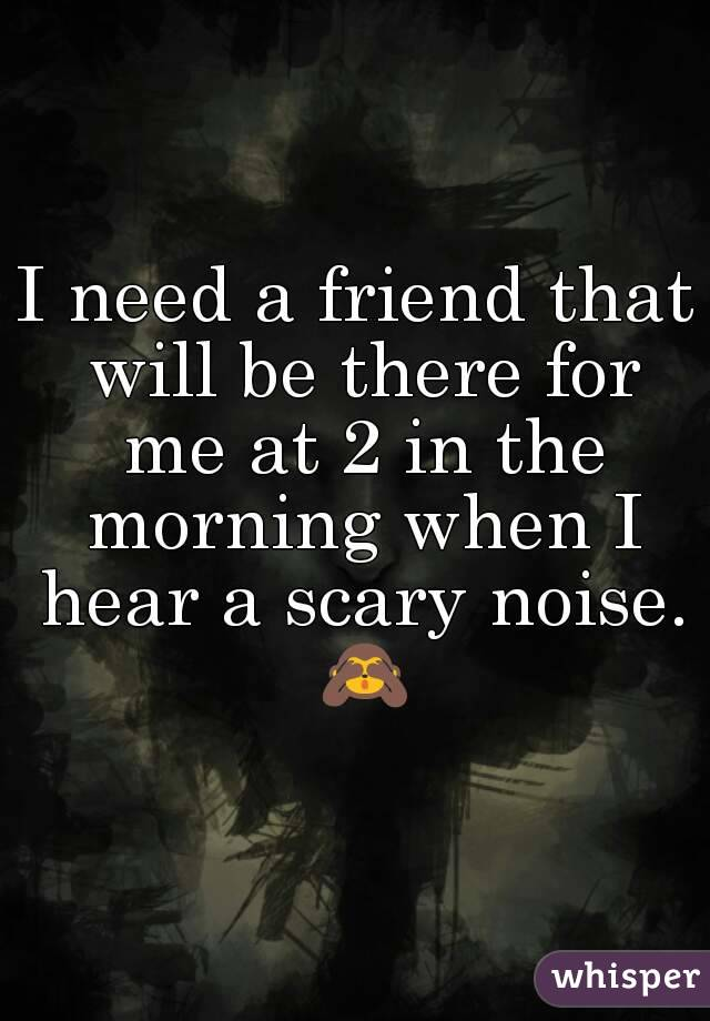 I need a friend that will be there for me at 2 in the morning when I hear a scary noise. 🙈