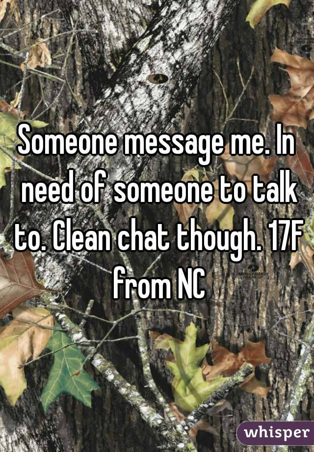 Someone message me. In need of someone to talk to. Clean chat though. 17F from NC