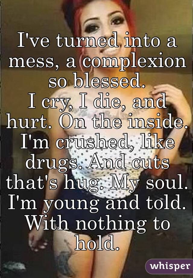 I've turned into a mess, a complexion so blessed.  I cry, I die, and hurt. On the inside. I'm crushed, like drugs. And cuts that's hug. My soul. I'm young and told. With nothing to hold.