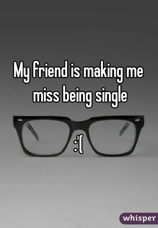 My friend is making me miss being single  :'(