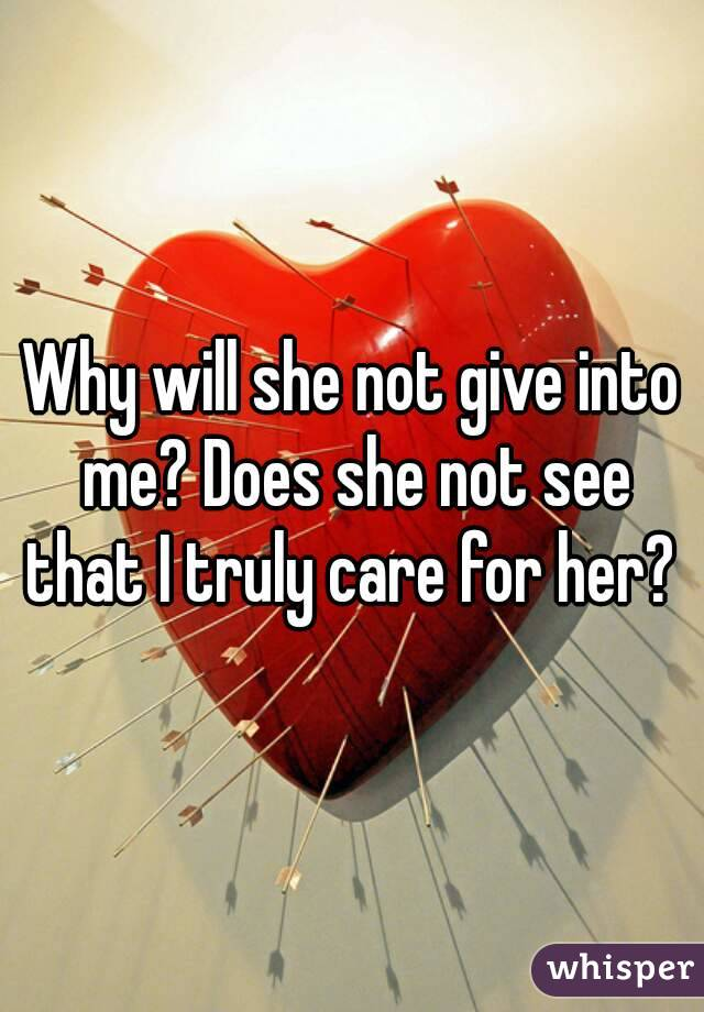Why will she not give into me? Does she not see that I truly care for her?