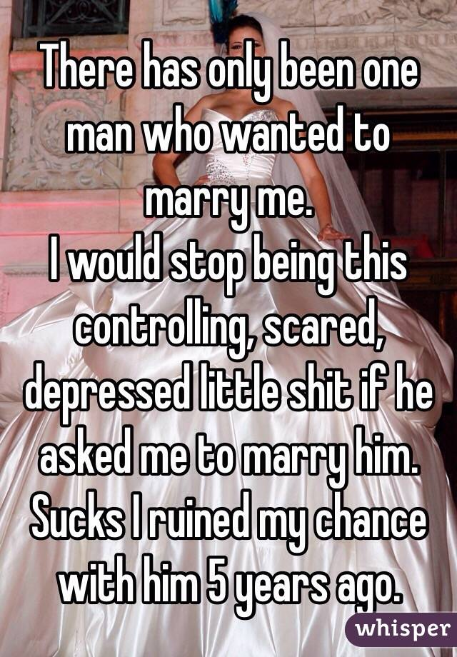 There has only been one man who wanted to marry me. I would stop being this controlling, scared, depressed little shit if he asked me to marry him. Sucks I ruined my chance with him 5 years ago.