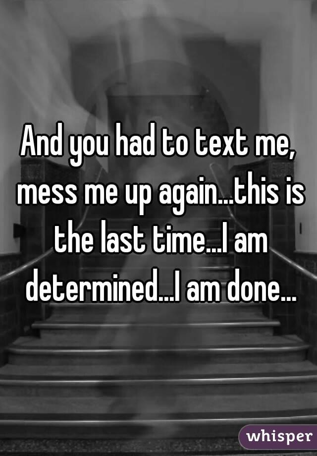 And you had to text me, mess me up again...this is the last time...I am determined...I am done...