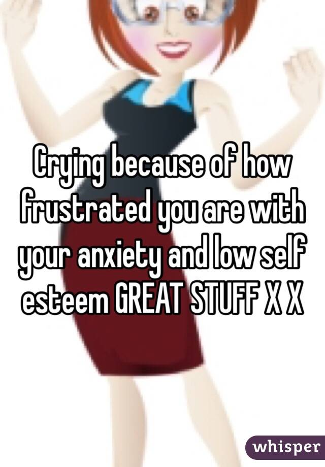 Crying because of how frustrated you are with your anxiety and low self esteem GREAT STUFF X X
