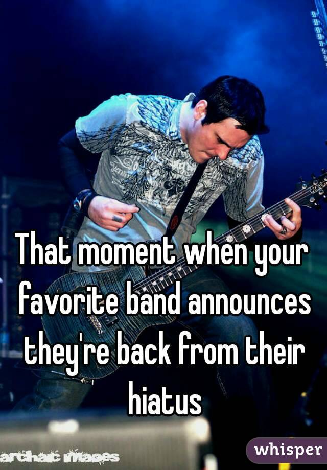 That moment when your favorite band announces they're back from their hiatus