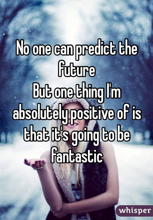 No one can predict the future  But one thing I'm absolutely positive of is that it's going to be fantastic