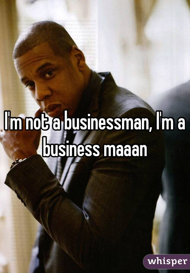 I'm not a businessman, I'm a business maaan