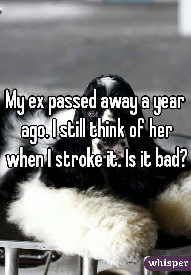 My ex passed away a year ago. I still think of her when I stroke it. Is it bad?