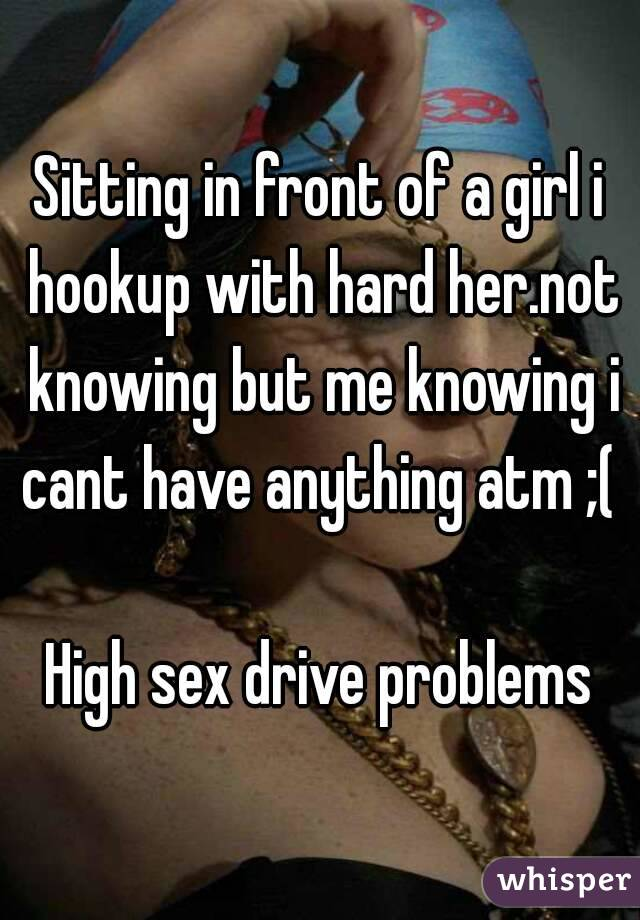 Sitting in front of a girl i hookup with hard her.not knowing but me knowing i cant have anything atm ;(   High sex drive problems