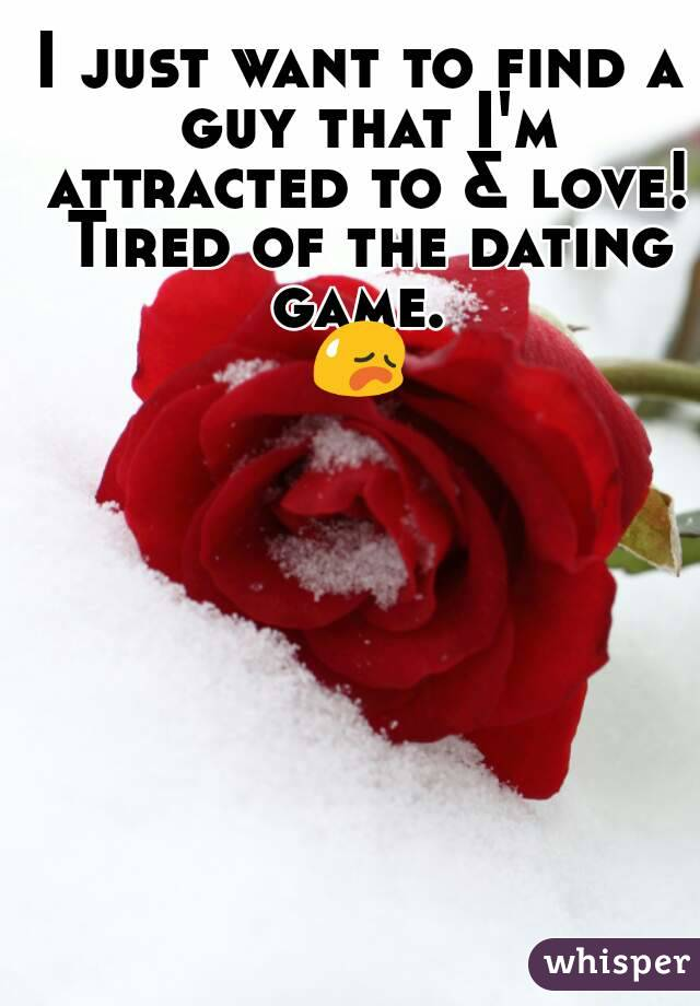 I just want to find a guy that I'm attracted to & love! Tired of the dating game.  😥