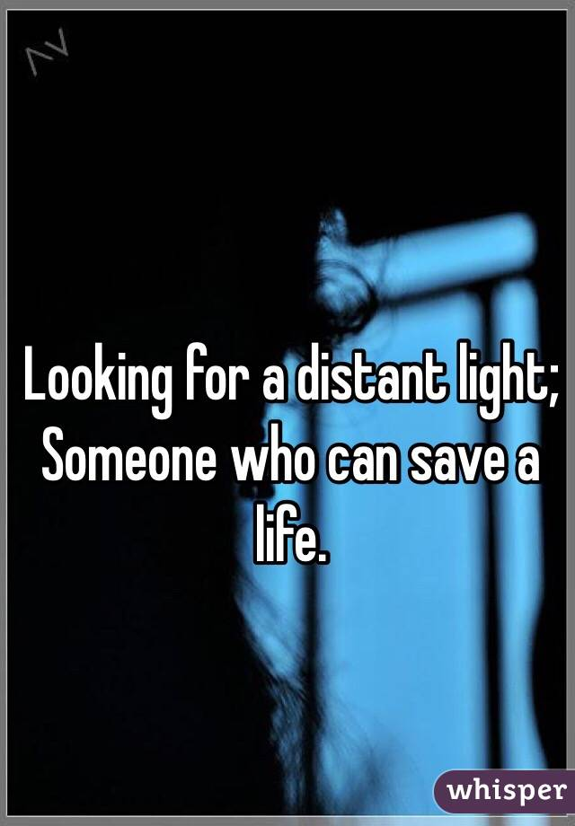 Looking for a distant light;  Someone who can save a life.