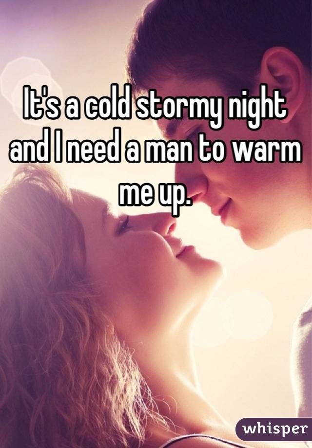 It's a cold stormy night and I need a man to warm me up.