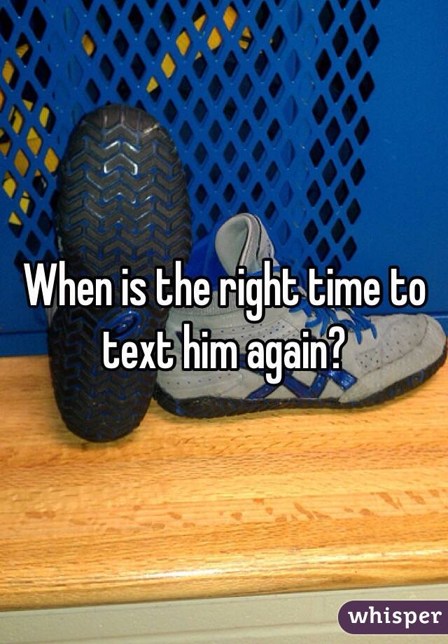 When is the right time to text him again?