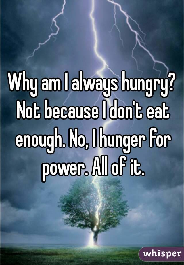 Why am I always hungry? Not because I don't eat enough. No, I hunger for power. All of it.