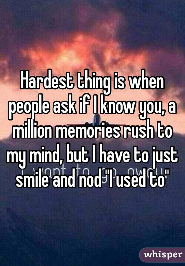 "Hardest thing is when people ask if I know you, a million memories rush to my mind, but I have to just smile and nod ""I used to"""