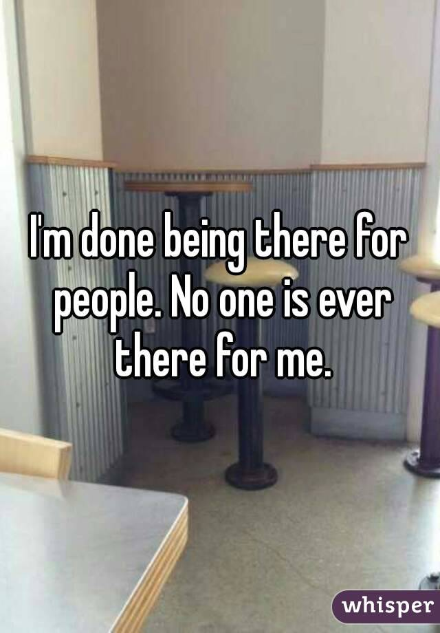 I'm done being there for people. No one is ever there for me.