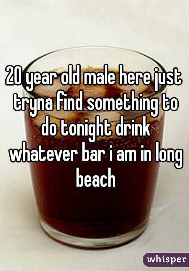 20 year old male here just tryna find something to do tonight drink whatever bar i am in long beach
