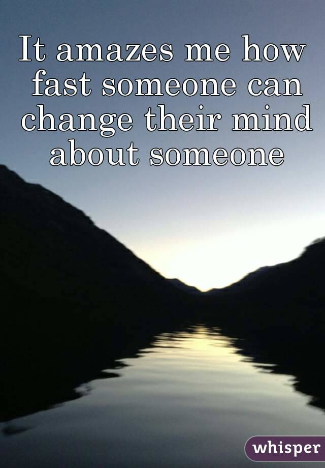 It amazes me how fast someone can change their mind about someone