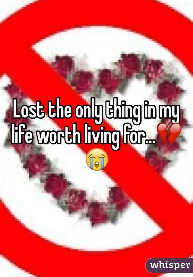 Lost the only thing in my life worth living for...💔😭