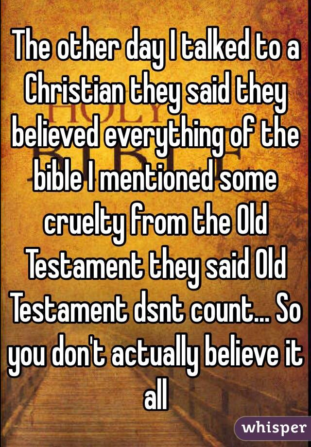The other day I talked to a Christian they said they believed everything of the bible I mentioned some cruelty from the Old Testament they said Old Testament dsnt count... So you don't actually believe it all