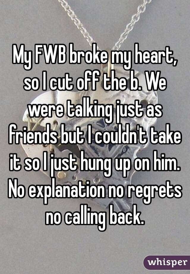 My FWB broke my heart, so I cut off the b  We were talking