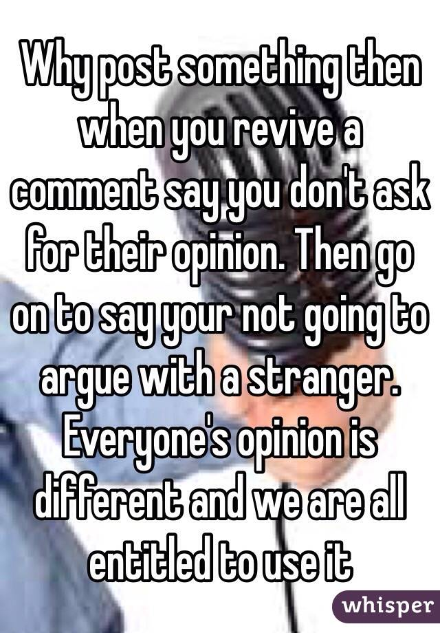 Why post something then when you revive a comment say you don't ask for their opinion. Then go on to say your not going to argue with a stranger. Everyone's opinion is different and we are all entitled to use it