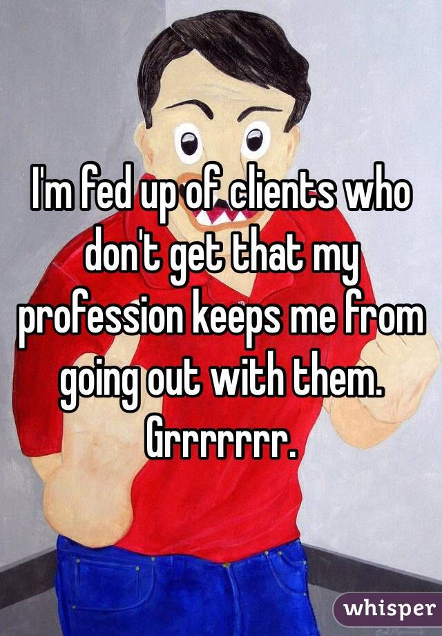 I'm fed up of clients who don't get that my profession keeps me from going out with them. Grrrrrrr.