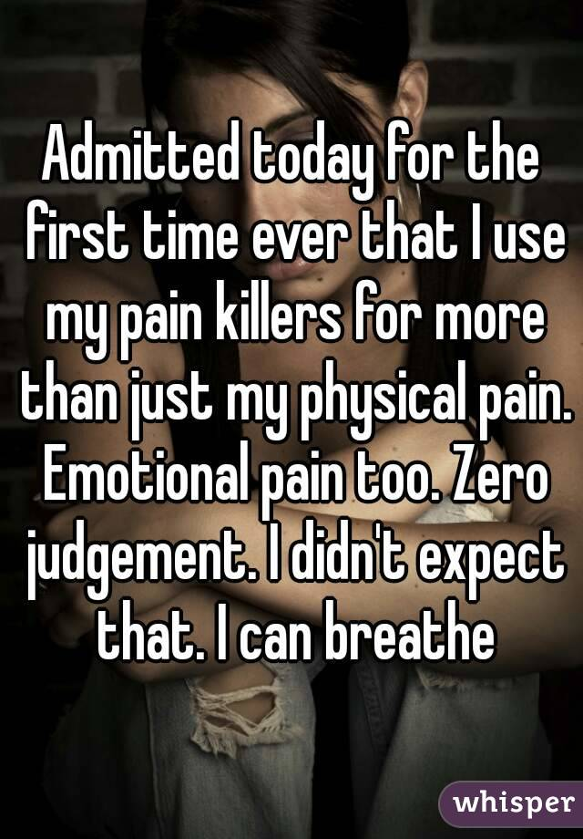 Admitted today for the first time ever that I use my pain killers for more than just my physical pain. Emotional pain too. Zero judgement. I didn't expect that. I can breathe