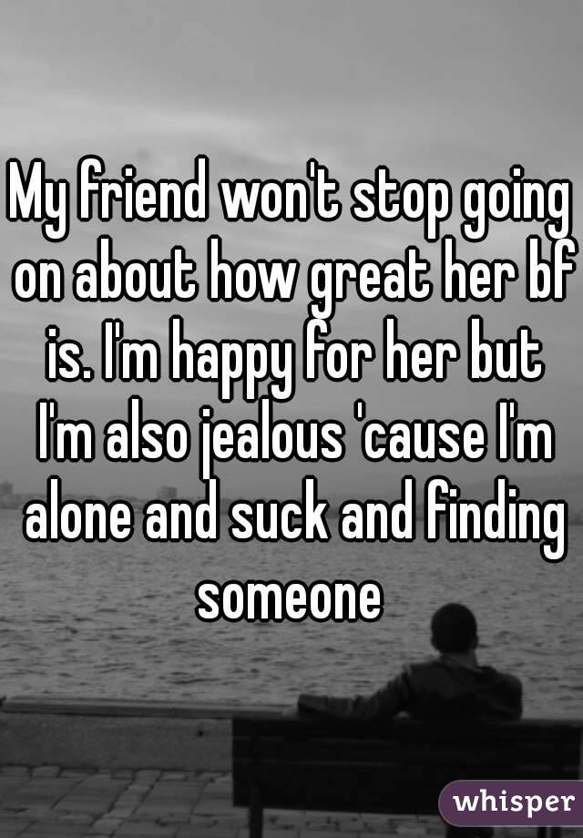 My friend won't stop going on about how great her bf is. I'm happy for her but I'm also jealous 'cause I'm alone and suck and finding someone