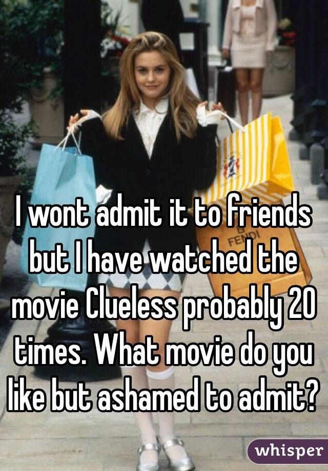 I wont admit it to friends but I have watched the movie Clueless probably 20 times. What movie do you like but ashamed to admit?