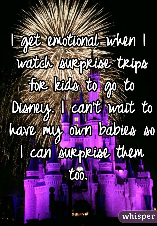 I get emotional when I watch surprise trips for kids to go to Disney. I can't wait to have my own babies so I can surprise them too.