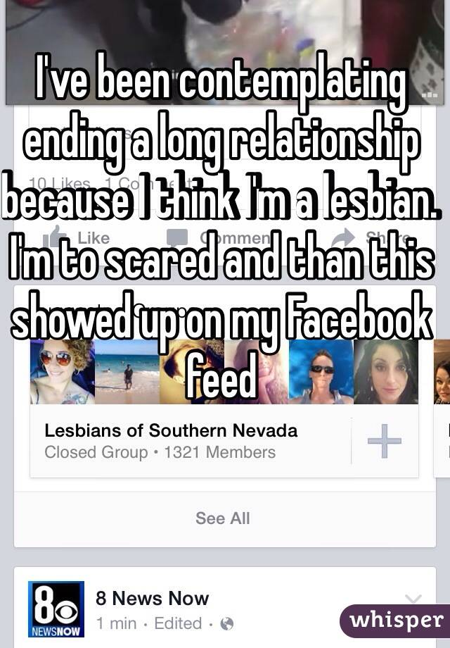 I've been contemplating ending a long relationship because I think I'm a lesbian. I'm to scared and than this showed up on my Facebook  feed