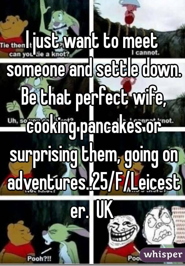 I just want to meet someone and settle down. Be that perfect wife, cooking pancakes or surprising them, going on adventures..25/F/Leicester.  UK